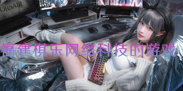 福建棋乐网络科技的游戏